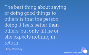 The best thing about saying or doing good things to others is that the ...