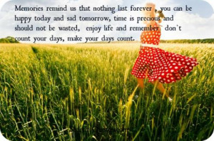 Memories remind us that nothing last forever, you can be happy today ...
