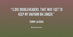 love doubleheaders. That way I get to keep my uniform on longer ...