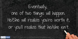 ... He/She will realize you're worth it, or you'll realize that he/she isn