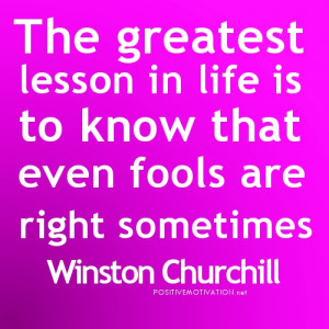 The greatest lesson in life is to know that even fools are right ...