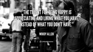 ... happy is appreciating and liking what you have, instead of what you