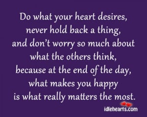 Do what your heart desires, never hold back a thing, and don't worry ...