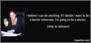 believe I can do anything. If I decide I want to be a doctor ...