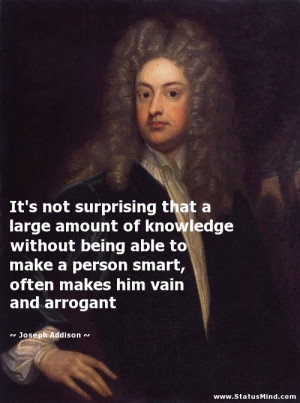 ... being able to make a person smart, often makes him vain and arrogant