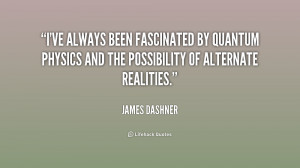 ve always been fascinated by quantum physics and the possibility of ...