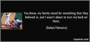 ... in, and I wasn't about to turn my back on them. - Rafael Palmeiro