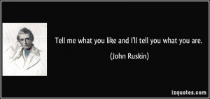 Tell me what you like and I'll tell you what you are. - John Ruskin