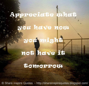 Appreciate what you have now you might not have it tomorrow