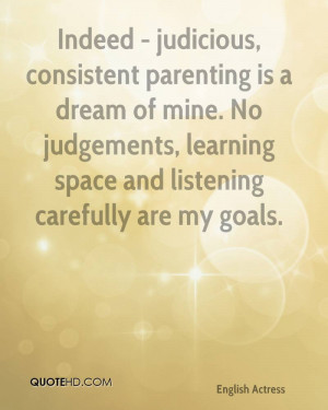 Indeed - judicious, consistent parenting is a dream of mine. No ...