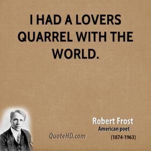 had a lovers quarrel with the world.