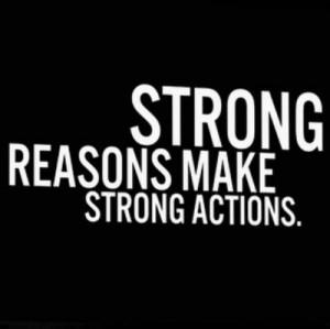 "Strong reasons make strong actions."""