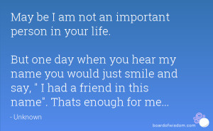 May be I am not an important person in your life. But one day when you ...