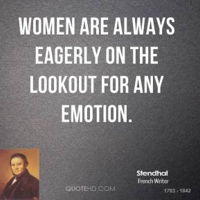 Stendhal - Women are always eagerly on the lookout for any emotion.