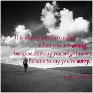 It is always better to admit when you are wrong, because one day you ...