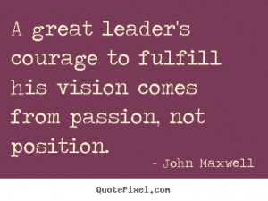 John Maxwell Quotes - A great leader's courage to fulfill his vision ...