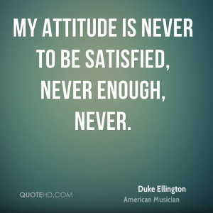 My attitude is never to be satisfied, never enough, never.