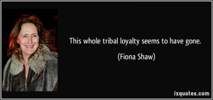 This whole tribal loyalty seems to have gone Fiona Shaw