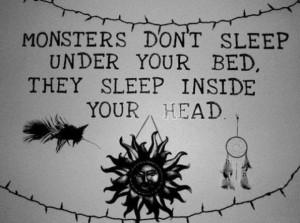 Monsters dont sleep under your bedthey sleep inside your head ...