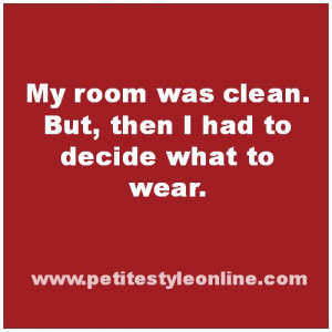 My room was clean but then I had to decide what to wear style quote