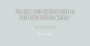 ll think about things for thirty or forty years before I'll write it ...