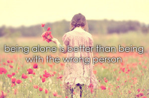 Being alone is better than being with the wrong person.
