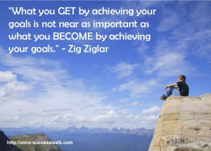 """... as what you BECOME by achieving your goals."""" – Zig Ziglar"""
