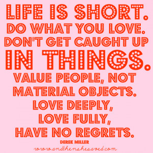 "... objects. Love deeply, love fully, have no regrets."" – Derek Miller"