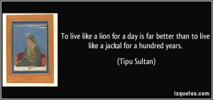 ... better than to live like a jackal for a hundred years. - Tipu Sultan