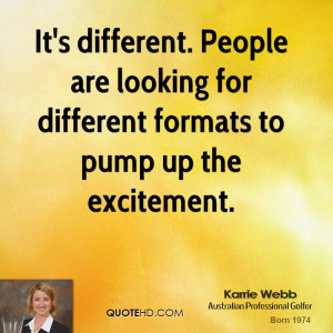 It's different. People are looking for different formats to pump up ...