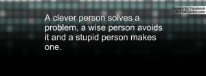 clever person solves a problem, a wise person avoids it and a stupid ...