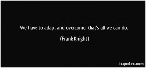 We have to adapt and overcome, that's all we can do. - Frank Knight