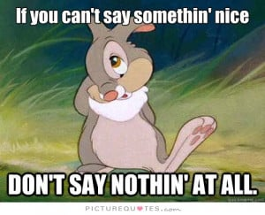 If you can't say something nice, don't say nothing at all