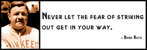 Babe Ruth - Never let the fear of striking out get in your way.