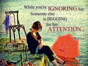 While You're Ignoring Her . someone else is begging for her attention