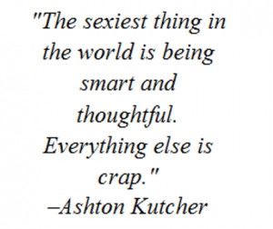 The s*xiest thing in the world is being smart and thoughtful ...