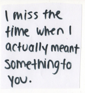 miss the time when i actually meant something to you.