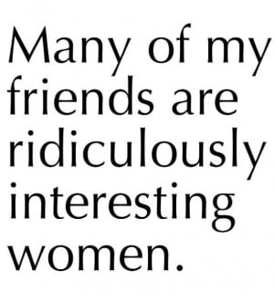 ... interesting women...yes, they are. I have good taste in friends