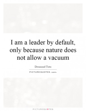 am a leader by default, only because nature does not allow a vacuum ...