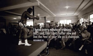 """... now and live the rest of your life as a champion."""" Muhammed Ali"""