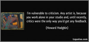 vulnerable to criticism. Any artist is, because you work alone in ...