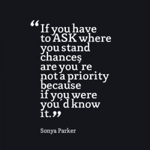 ... you stand chances are you're not a priority because if you were you'd