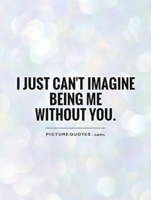 ... Love Quotes Without You Quotes Imagine Quotes Lost Without You Quotes