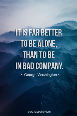 Life Quote: It is far better to be alone, than to be in bad company
