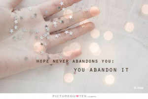Hope never abandons you, you abandon it. Picture Quote #1
