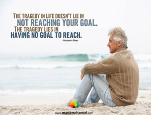 ... reaching your goal. The tragedy lies in having no goal to reach