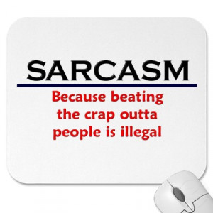 """Sarcasm Because Beating The Crap Outta People Is Illegal """""""