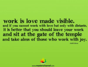 Work is love made visible. And if you cannot work with love...