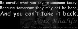 ... say to someone today.Because tomorrow they may not be here.And you can