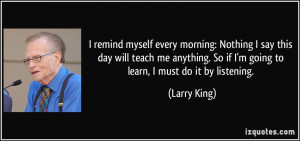... . So if I'm going to learn, I must do it by listening. - Larry King